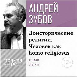 Андрей Зубов - Лекция «Доисторические религии. Человек как homo religiosus»