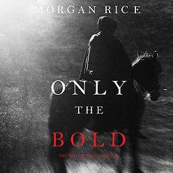 Морган Райс - Only the Bold