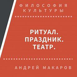 Андрей Макаров - Ритуал, праздник, театр