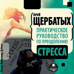 Юрий Щербатых - Практическое руководство по преодолению стресса