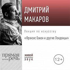 Дмитрий Макаров - Лекция «Фрэнсис Бэкон и другие Лондонцы»