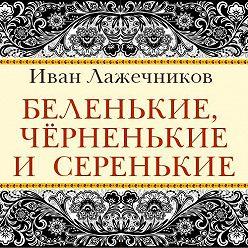 Иван Лажечников - Беленькие, черненькие и серенькие