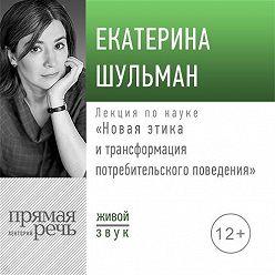 Екатерина Шульман - Лекция «Новая этика и трансформация потребительского поведения»