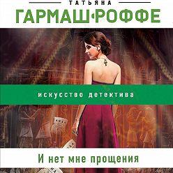 Татьяна Гармаш-Роффе - И нет мне прощения