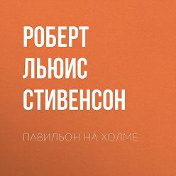 Роберт Льюис Стивенсон - Павильон на холме
