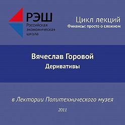 Вячеслав Горовой - Лекция №02 «Вячеслав Горовой. Деривативы»
