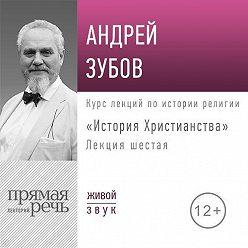 Андрей Зубов - Лекция «История Христианства» День 6 (интенсивный курс, февраль)