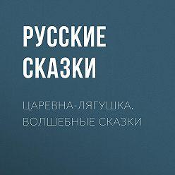 Русские сказки - Царевна-лягушка. Волшебные сказки