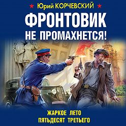 Юрий Корчевский - Фронтовик не промахнется! Жаркое лето пятьдесят третьего