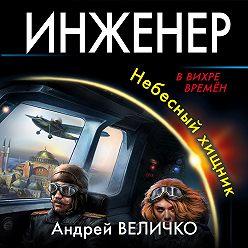 Андрей Величко - Инженер. Небесный хищник