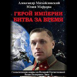 Александр Михайловский - Герой империи. Битва за время
