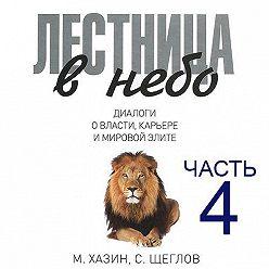 Сергей Щеглов - Лестница в небо. Диалоги о власти, карьере и мировой элите. Часть 4