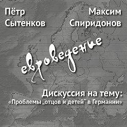 """Максим Спиридонов - Дискуссия натему: «Проблемы """"отцов идетей"""" вГермании»"""