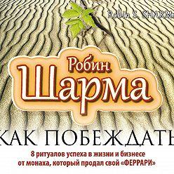 Робин Шарма - Как побеждать.8 ритуалов успеха в жизни и бизнесе от монаха, который продал свой «феррари»