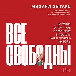 Михаил Зыгарь - Все свободны. История о том, как в 1996 году в России закончились выборы