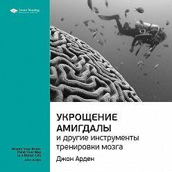 Smart Reading - Краткое содержание книги: Укрощение амигдалы и другие инструменты тренировки мозга. Джон Арден