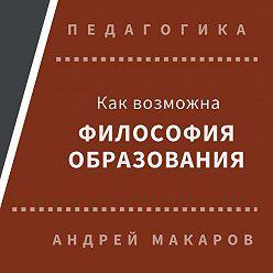 Андрей Макаров - Как возможна философия образования