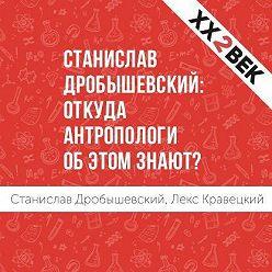 Лекс Кравецкий - Станислав Дробышевский: откуда антропологи об этом знают?