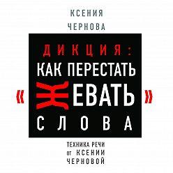 Ксения Чернова - Дикция: Как перестать жевать слова