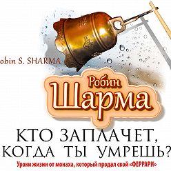 Робин Шарма - Кто заплачет, когда ты умрешь? Уроки жизни от монаха, который продал свой «феррари»