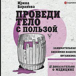 Ирина Баранова - Проведи тело с пользой. Занимательная биохимия вашего организма