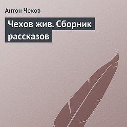 Антон Чехов - Чехов жив. Сборник рассказов