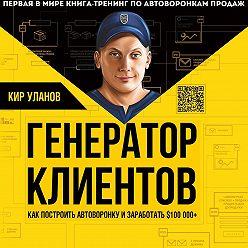 Кир Уланов - Генератор клиентов. Первая в мире книга-тренинг по автоворонкам продаж