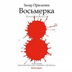 Захар Прилепин - Восьмерка: маленькие повести