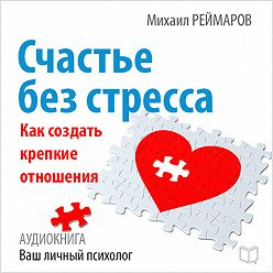 Михаил Реймаров - Счастье без стресса. Как создать крепкие отношения