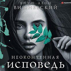 Януш Вишневский - Неоконченная исповедь