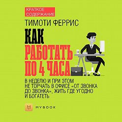 """Светлана Хатемкина - Краткое содержание «Как работать по 4 часа в неделю и при этом не торчать в офисе """"от звонка до звонка"""", жить где угодно и богатеть»"""