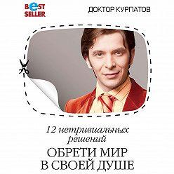 Андрей Курпатов - 12 нетривиальных решений. Обрети мир в своей душе