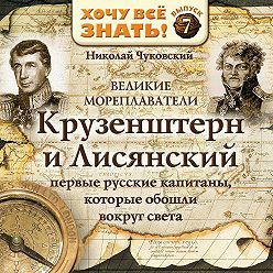 Николай Чуковский - Великие мореплаватели. Крузенштерн и Лисянский