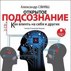 Александр Свияш - Открытое подсознание. Как влиять на себя и других