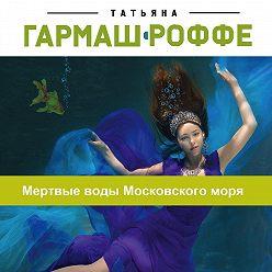 Татьяна Гармаш-Роффе - Мертвые воды Московского моря
