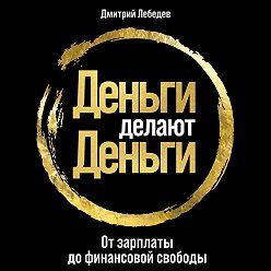 Дмитрий Лебедев - Деньги делают деньги