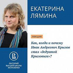 Екатерина Лямина - Как, когда и почему Иван Андреевич Крылов стал «дедушкой Крыловым»?