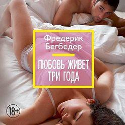 Фредерик Бегбедер - Любовь живет три года