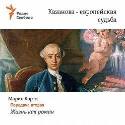 Марио Корти - Казанова – европейская судьба. Передача вторая – «Жизнь как роман»
