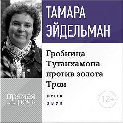 Тамара Эйдельман - Лекция «Гробницa Тутанхамона против золота Трои»