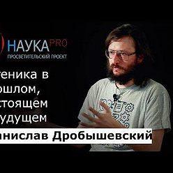 Станислав Дробышевский - Евгеника в прошлом, настоящем и будущем