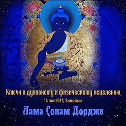 Лама Сонам Дордже - Ключи к духовному и физическому исцелению