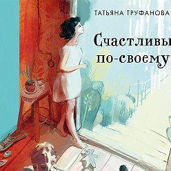Татьяна Труфанова - Счастливы по-своему