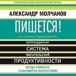 Александр Молчанов - Пишется! Беспрецедентная система писательской продуктивности
