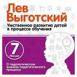 Лев Выготский (Выгодский) - Лекция 7 «О педологическом анализе педагогического процесса»