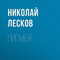 Николай Лесков - Пигмей