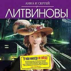 Анна и Сергей Литвиновы - Я тебя никогда не забуду