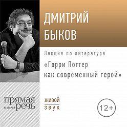 Дмитрий Быков - Лекция «Гарри Поттер как современный герой»