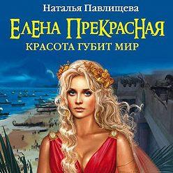 Наталья Павлищева - Елена Прекрасная. Красота губит мир