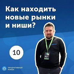 Роман Рыбальченко - 10. Константин Макаров: как находить новые рынки и ниши?